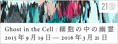 Ghost in the Cell: 細胞の中の幽霊 2015年9月19日―2016年3月21日 金沢21世紀美術館