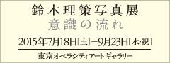 鈴木理策写真展 意識の流れ 2015年7月18日(土)―9月23日(水・祝)東京オペラシティアートギャラリー