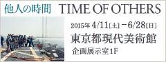 他人の時間|TIME OF OTHERS 2015年4/11[土]-6/28[日] 東京都現代美術館