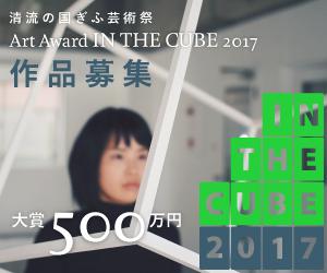 清流の国ぎふ芸術祭 Art Award IN THE CUBE 2017 作品募集 IN THE CUBE 2017 大賞500万円
