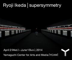 Ryoji Ikeda「supersymmetry」 April 2(Wed.)-June 1(Sun.), 2014 Yamaguchi Center for Arts and Media[YCAM]