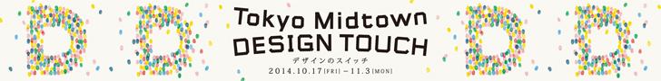 『Tokyo Midtown DESIGN TOUCH』デザインのスイッチ 2014.10.17[FRI]―11.3[MON]