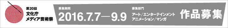 第20回文化庁メディア芸術祭 作品募集 募集期間 2016.7.7-9.9