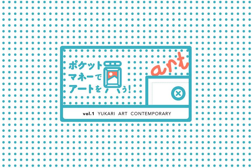 ポケットマネーでアートを買う!vol.1 YUKARI ART CONTEMPORARY