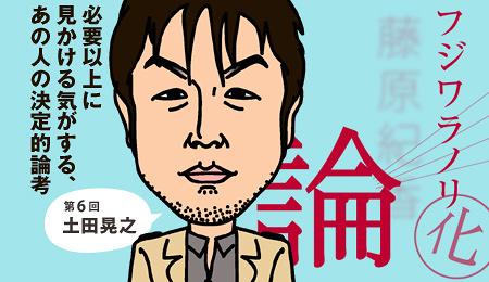 「フジワラノリ化」論 第6回 土田晃之 其の四 「子だくさん」から見る、お笑いという職業感