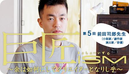 巨匠ism 第5回前田司郎先生(小説家・劇作家・演出家・俳優)
