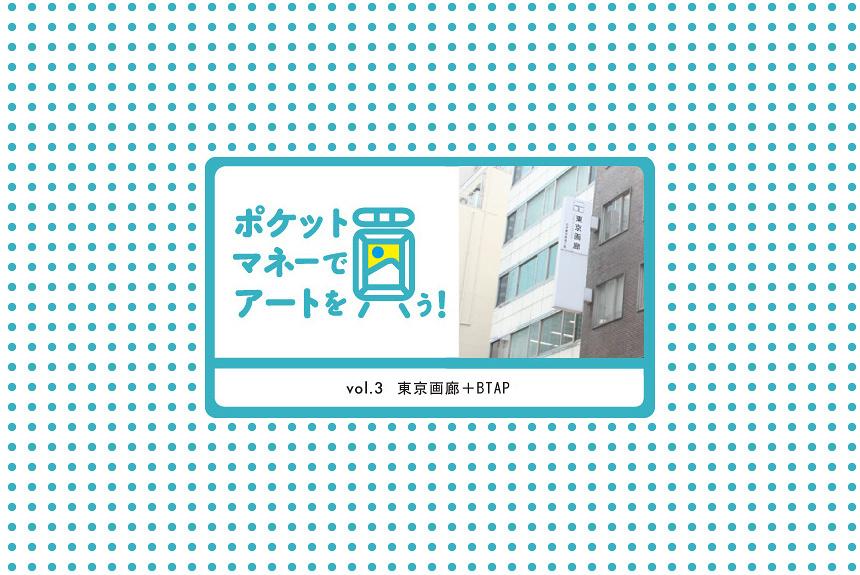 ポケットマネーでアートを買う!vol.3 東京画廊+BTAP