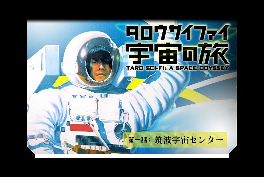 『タロウサイファイ宇宙の旅』 第一話:「筑波宇宙センター」