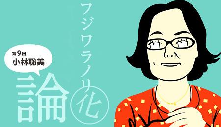 「フジワラノリ化」論 第11回 小林聡美 「何気ない日常」の創造主 其の五 まとめ:生まれ変わったら小林聡美になりたいと言われる理由