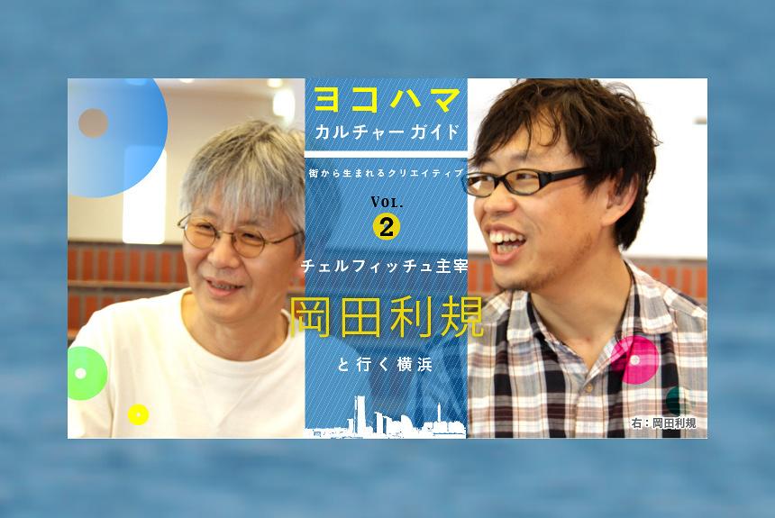 『ヨコハマ カルチャーガイド』-街から生まれるクリエイティブ- vol.2:チェルフィッチュ主宰 岡田利規と行く横浜