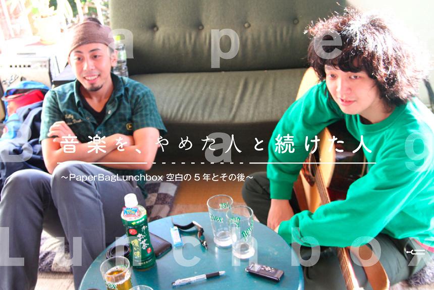 『音楽を、やめた人と続けた人』 第4話:ナカノヨウスケ(PaperBagLunchbox)×有馬和樹(おとぎ話)対談