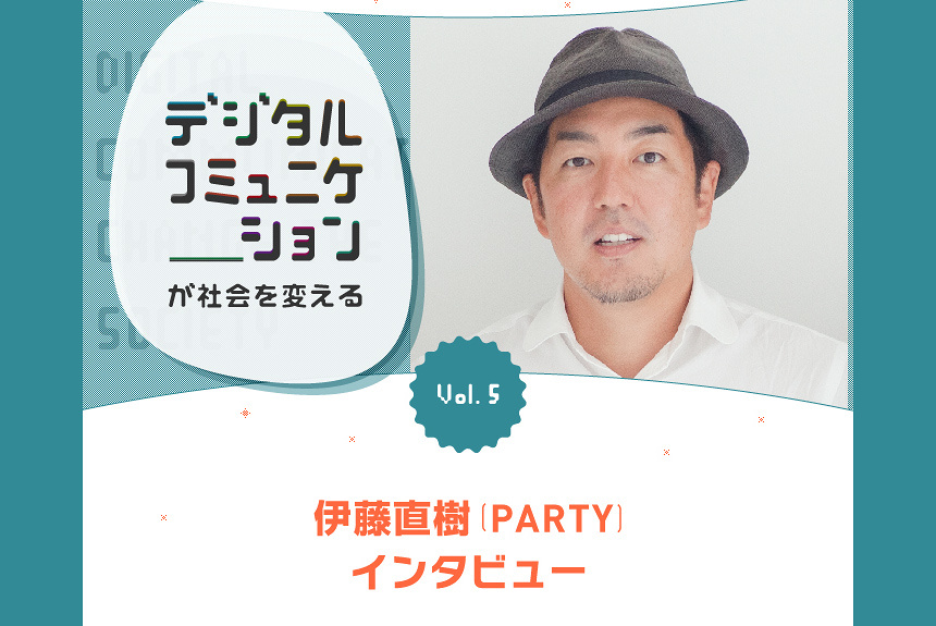 『デジタルコミュニケーションが社会を変える』 Vol.5 伊藤直樹(PARTY)インタビュー