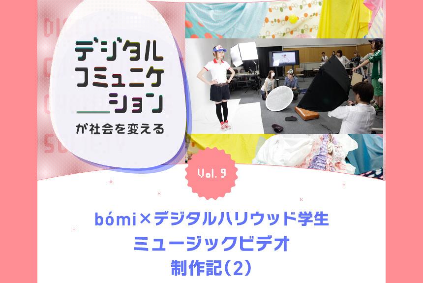 『デジタルコミュニケーションが社会を変える』 Vol.9 「bomi×デジタルハリウッド学生」ミュージックビデオ制作記(2)