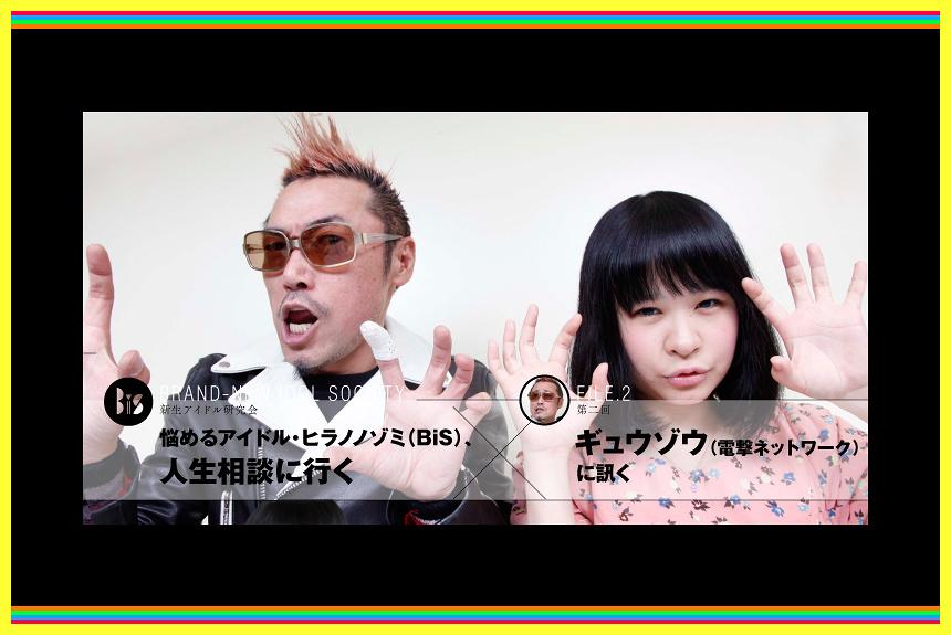 『悩めるアイドル・ヒラノノゾミ(BiS)、人生相談に行く』 第2回:ギュウゾウ(電撃ネットワーク)に訊く