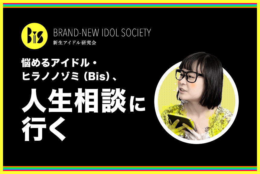 悩めるアイドル・ヒラノノゾミ(BiS)、人生相談に行く