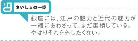 さいしょの一歩 銀座には、江戸の魅力と近代の魅力が一緒にあわさって、まだ集積している。やはりそれを外したくない。