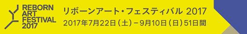 リボーンアート・フェスティバル 2017 2017年7月22日(土)―9月10日(日)51日間