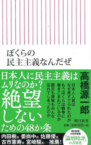 高橋源一郎『ぼくらの民主主義なんだぜ』。東日本大震災直後からはじまった朝日新聞での連載『論壇時評』を加筆し新書化した