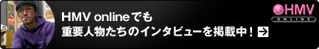 HMV onlineでも重要人物たちのインタビューを掲載中!
