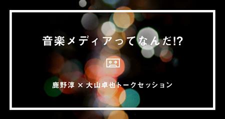 『音楽メディアってなんだ!? - 鹿野淳×大山卓也トークセッション』メインビジュアル