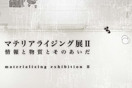 『マテリアライジング展Ⅱ 情報と物質とそのあいだ』イメージビジュアル