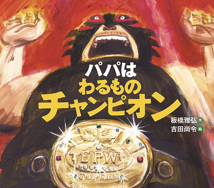 板橋雅弘、吉田尚令『パパはわるものチャンピオン』表紙 ©2011Masahiro Itabashi & Hisanori Yoshida. Published by IWASAKI Publishing Co.,Ltd. Printed in Japan.